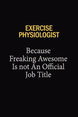 Exercise Physiologist Because Freaking Awesome Is Not An Official Job Title by Blue Stone Publishers