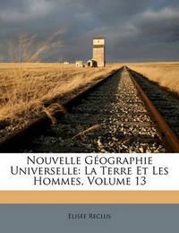 Nouvelle Gographie Universelle: La Terre Et Les Hommes, Volume 13 by Elise Reclus