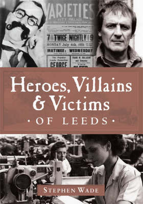 Heroes, Villains and Victims of Leeds by Stephen Wade
