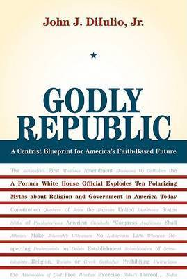 Godly Republic: A Centrist Blueprint for America's Faith-Based Future, A Former White House Official Explodes Ten Polarizing Myths About Religion and Government in America Today by John J DiIulio
