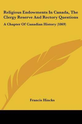 Religious Endowments In Canada, The Clergy Reserve And Rectory Questions: A Chapter Of Canadian History (1869) by Francis Hincks